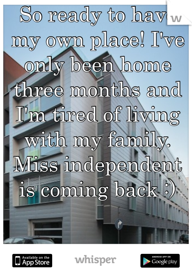 So ready to have my own place! I've only been home three months and I'm tired of living with my family. Miss independent is coming back :)