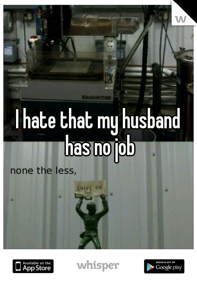 I hate that my husband has no job