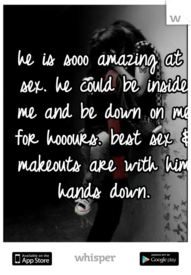 he is sooo amazing at sex. he could be inside me and be down on me for hooours. best sex & makeouts are with him hands down.