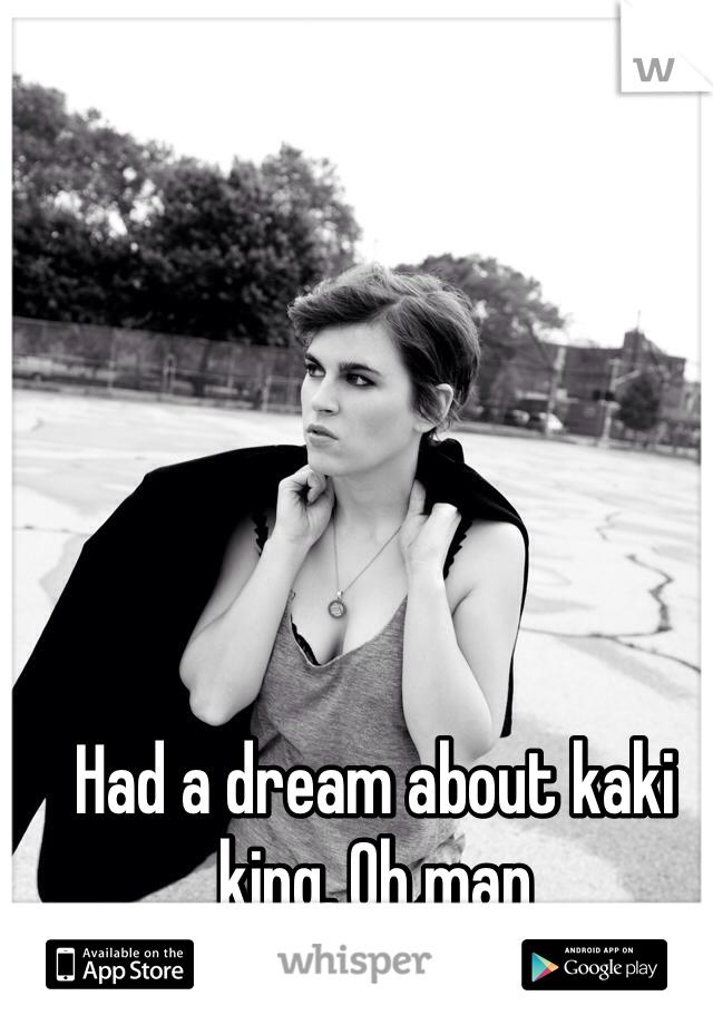 Had a dream about kaki king. Oh man