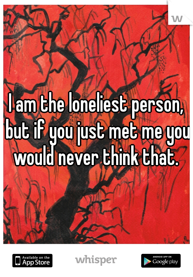 I am the loneliest person, but if you just met me you would never think that.