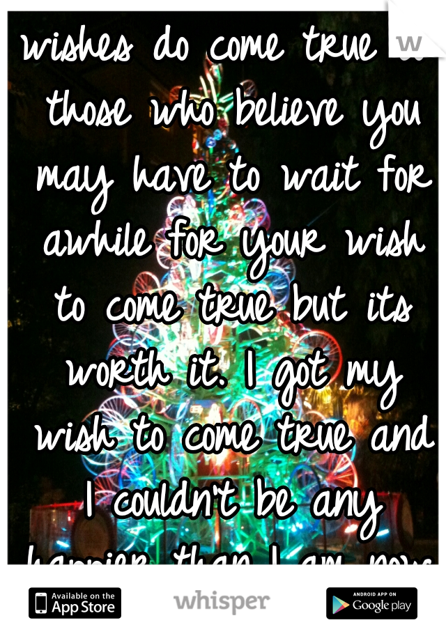 wishes do come true to those who believe you may have to wait for awhile for your wish to come true but its worth it. I got my wish to come true and I couldn't be any happier than I am now.