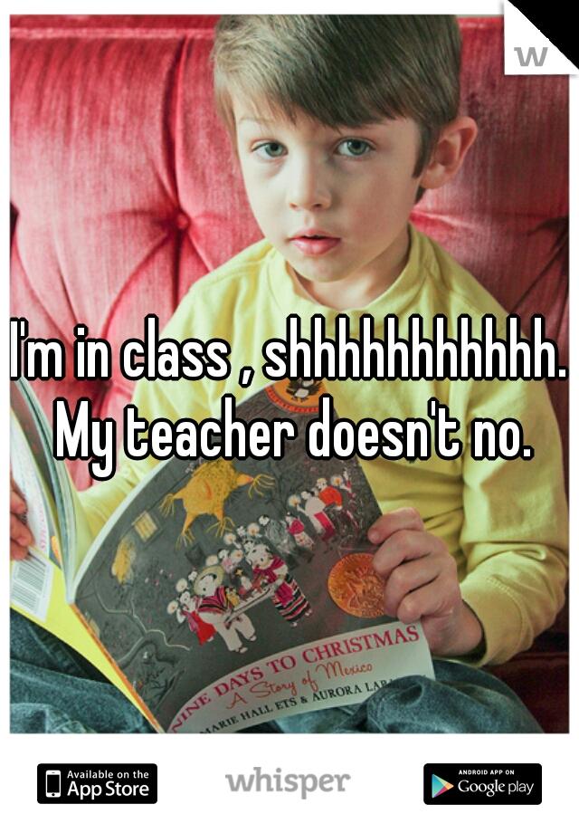 I'm in class , shhhhhhhhhhh. My teacher doesn't no.