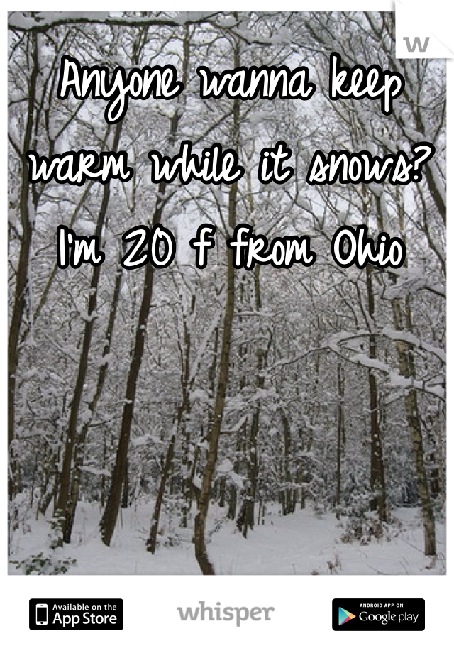Anyone wanna keep warm while it snows? I'm 20 f from Ohio