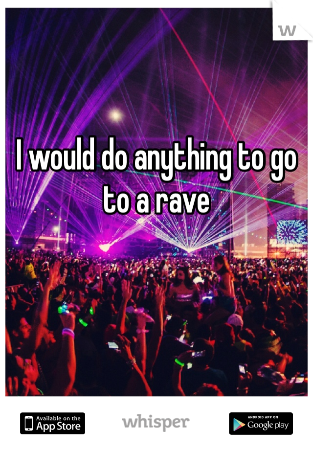 I would do anything to go to a rave