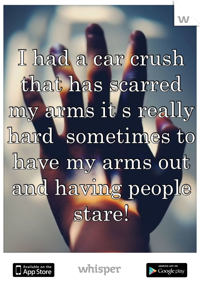 I had a car crush that has scarred  my arms it s really hard  sometimes to have my arms out and having people stare!
