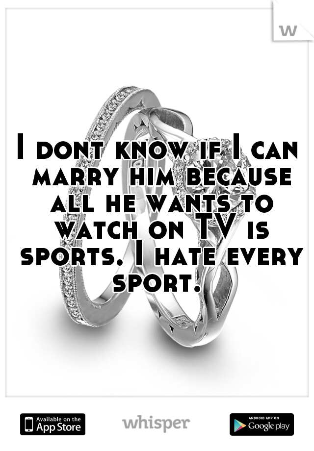 I dont know if I can marry him because all he wants to watch on TV is sports. I hate every sport.