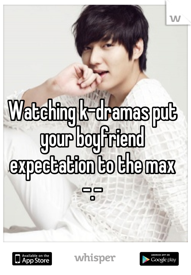Watching k-dramas put your boyfriend expectation to the max -.-