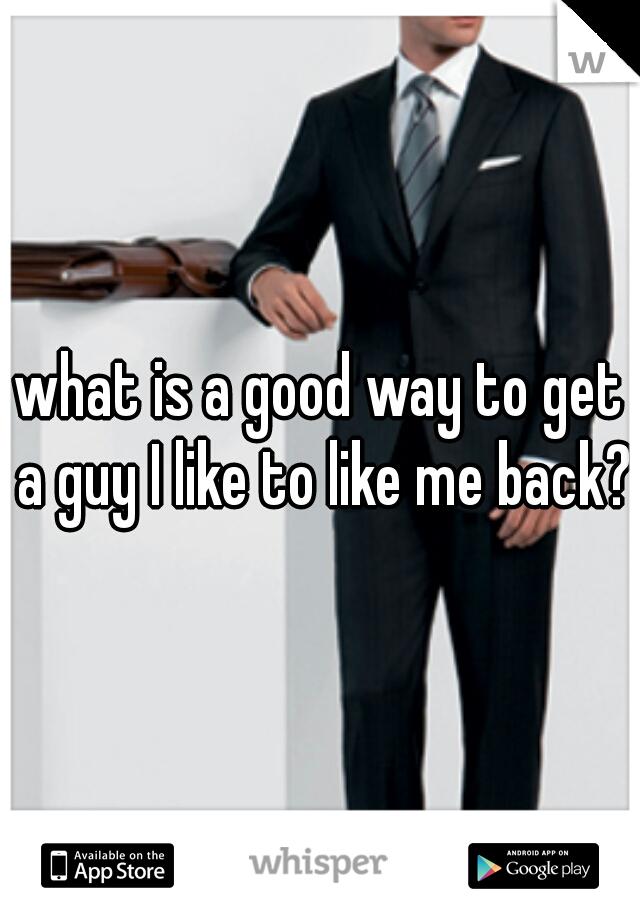 what is a good way to get a guy I like to like me back?