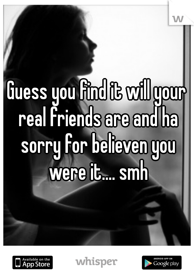 Guess you find it will your real friends are and ha sorry for believen you were it.... smh