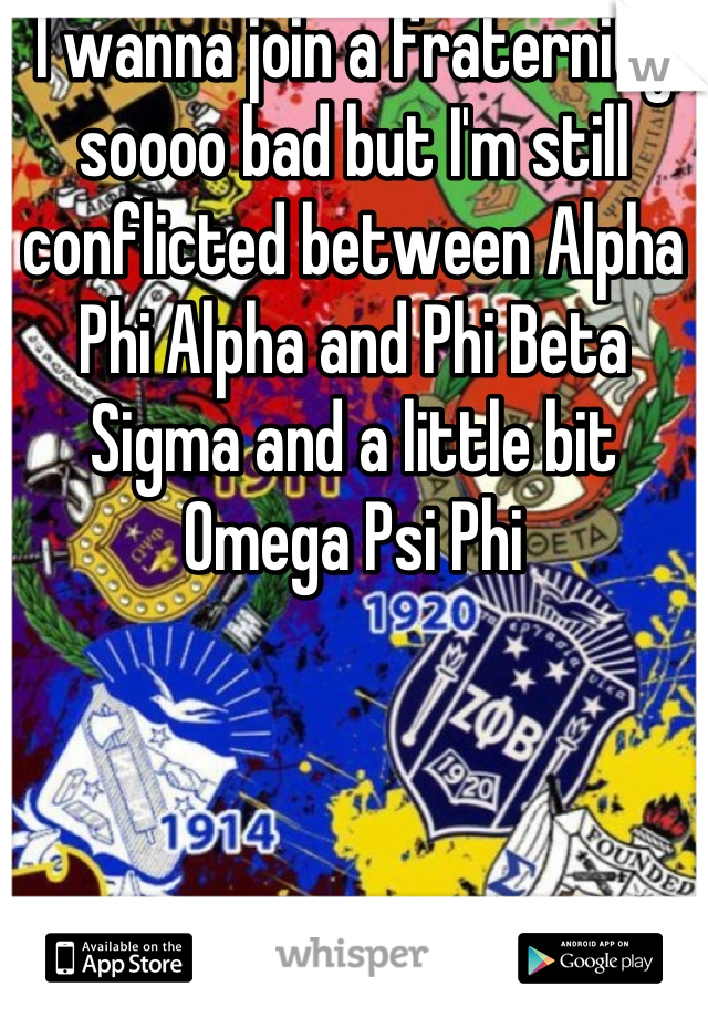 I wanna join a fraternity soooo bad but I'm still conflicted between Alpha Phi Alpha and Phi Beta Sigma and a little bit Omega Psi Phi