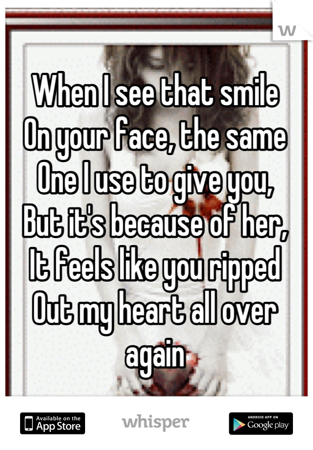 When I see that smile On your face, the same  One I use to give you, But it's because of her, It feels like you ripped Out my heart all over again