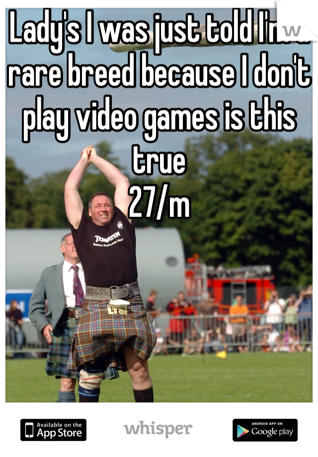 Lady's I was just told I'm a rare breed because I don't play video games is this true  27/m