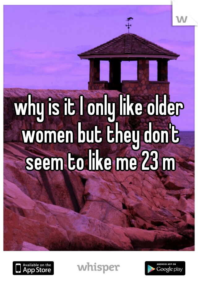 why is it I only like older women but they don't seem to like me 23 m