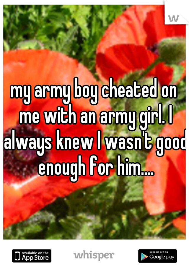 my army boy cheated on me with an army girl. I always knew I wasn't good enough for him....