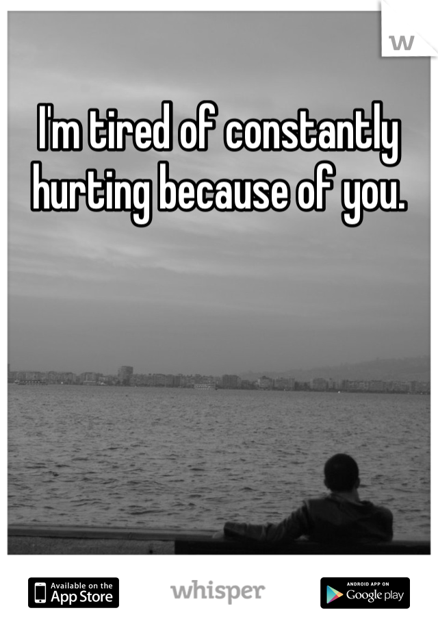 I'm tired of constantly hurting because of you.