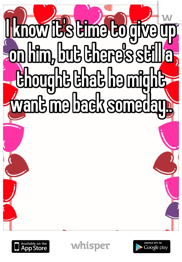 I know it's time to give up on him, but there's still a thought that he might want me back someday..