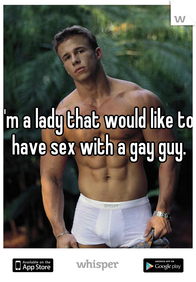 I'm a lady that would like to have sex with a gay guy.