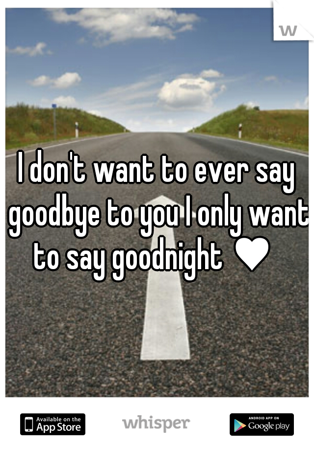 I don't want to ever say goodbye to you I only want to say goodnight ♥