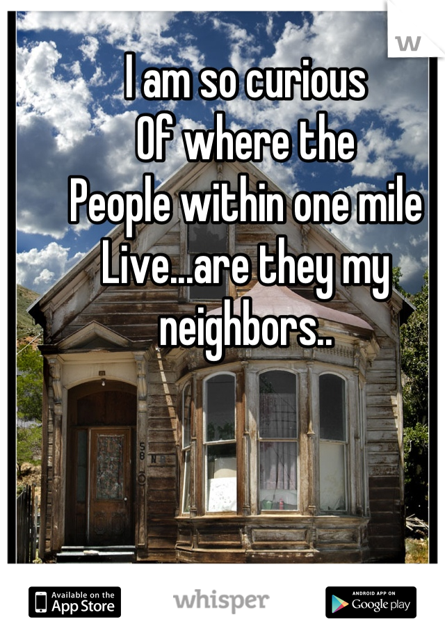 I am so curious Of where the  People within one mile Live...are they my neighbors..