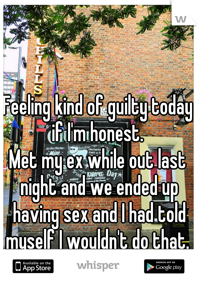 Feeling kind of guilty today if I'm honest.   Met my ex while out last night and we ended up having sex and I had told myself I wouldn't do that.