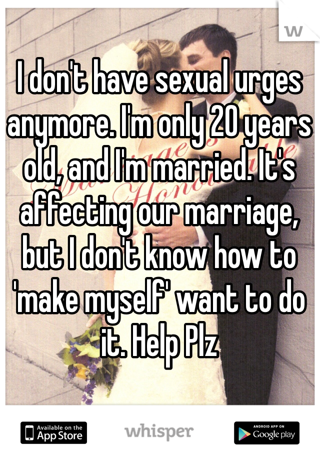 I don't have sexual urges anymore. I'm only 20 years old, and I'm married. It's affecting our marriage, but I don't know how to 'make myself' want to do it. Help Plz