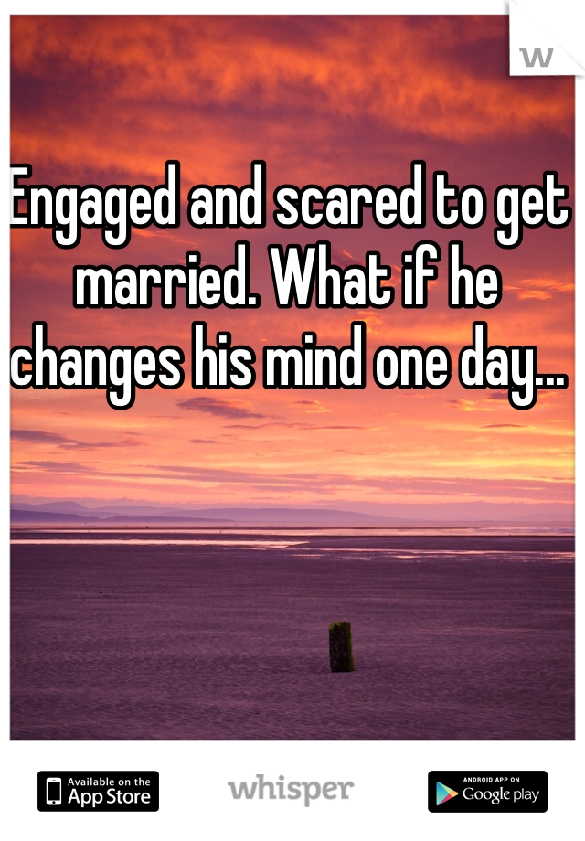 Engaged and scared to get married. What if he changes his mind one day...