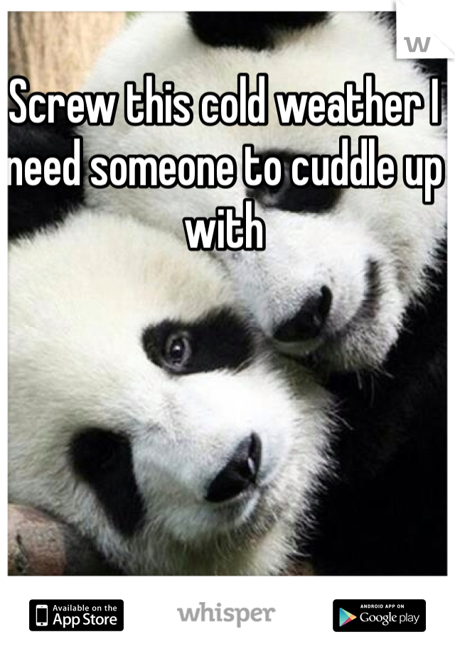 Screw this cold weather I need someone to cuddle up with