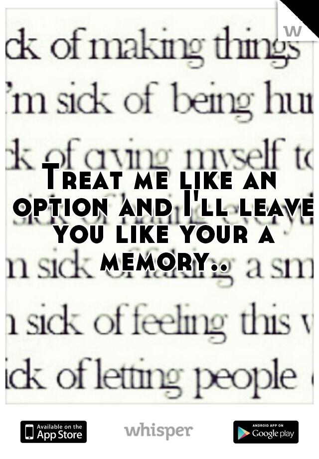 Treat me like an option and I'll leave you like your a memory..