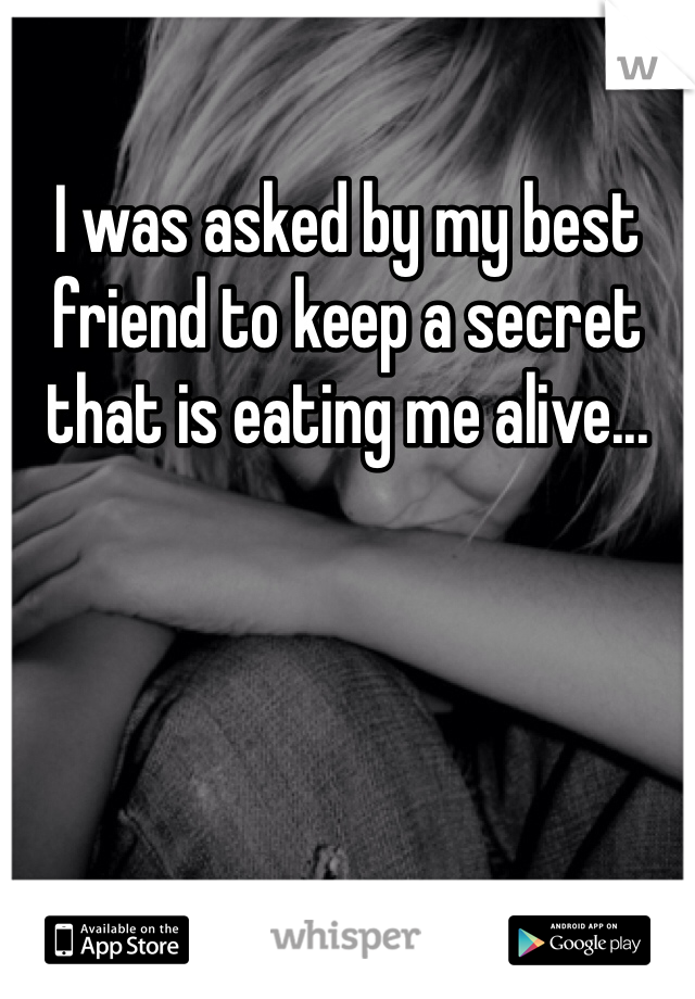 I was asked by my best friend to keep a secret that is eating me alive...