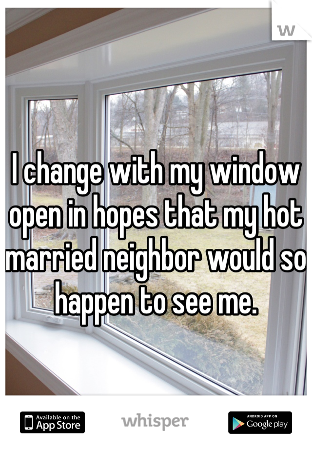 I change with my window open in hopes that my hot married neighbor would so happen to see me.