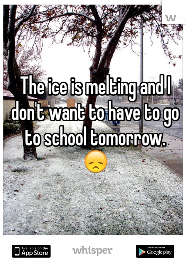 The ice is melting and I don't want to have to go to school tomorrow. 😞