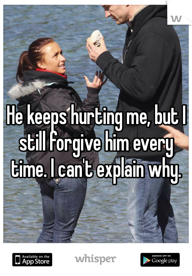 He keeps hurting me, but I still forgive him every time. I can't explain why.