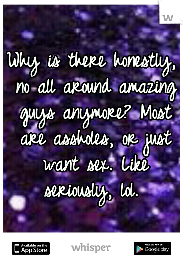 Why is there honestly, no all around amazing guys anymore? Most are assholes, or just want sex. Like seriously, lol.