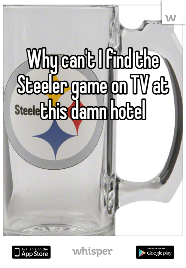 Why can't I find the Steeler game on TV at this damn hotel