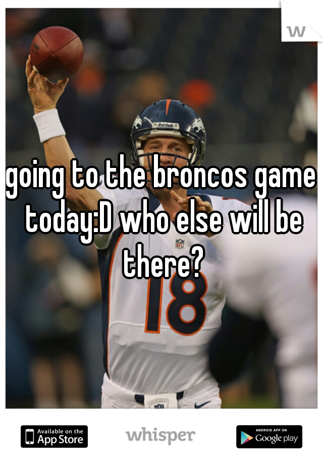 going to the broncos game today:D who else will be there?