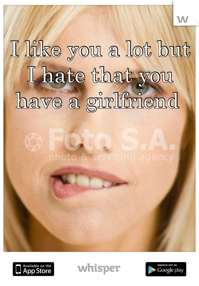 I like you a lot but I hate that you have a girlfriend