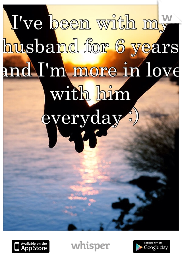 I've been with my husband for 6 years and I'm more in love with him everyday :)