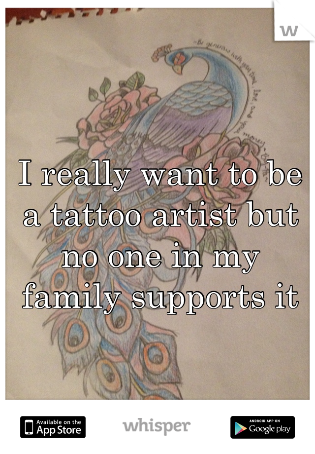 I really want to be a tattoo artist but no one in my family supports it