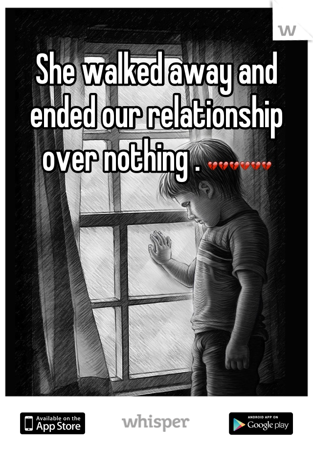 She walked away and ended our relationship over nothing . 💔💔💔💔💔💔