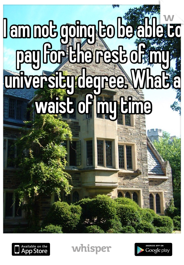I am not going to be able to pay for the rest of my university degree. What a waist of my time