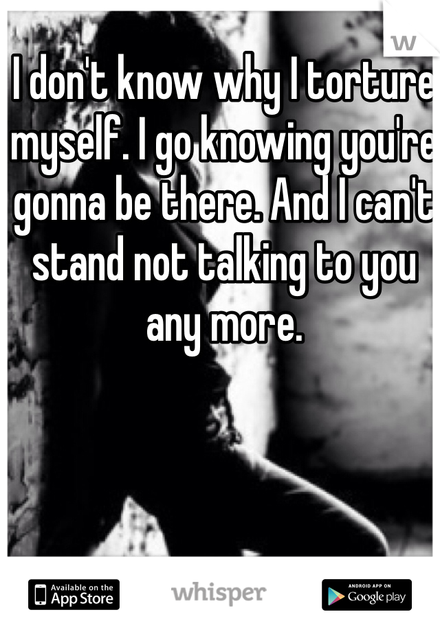 I don't know why I torture myself. I go knowing you're gonna be there. And I can't stand not talking to you any more.