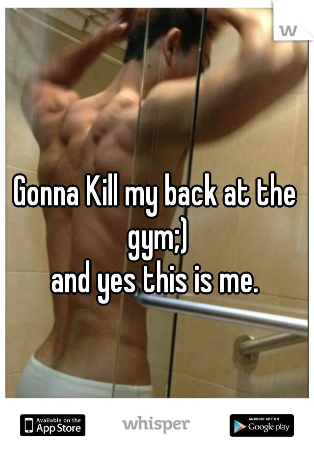Gonna Kill my back at the gym;)  and yes this is me.