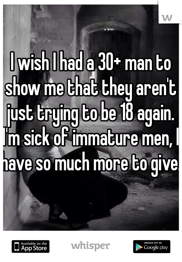 I wish I had a 30+ man to show me that they aren't just trying to be 18 again. I'm sick of immature men, I have so much more to give.