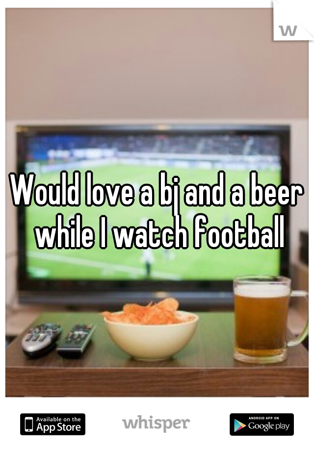 Would love a bj and a beer while I watch football