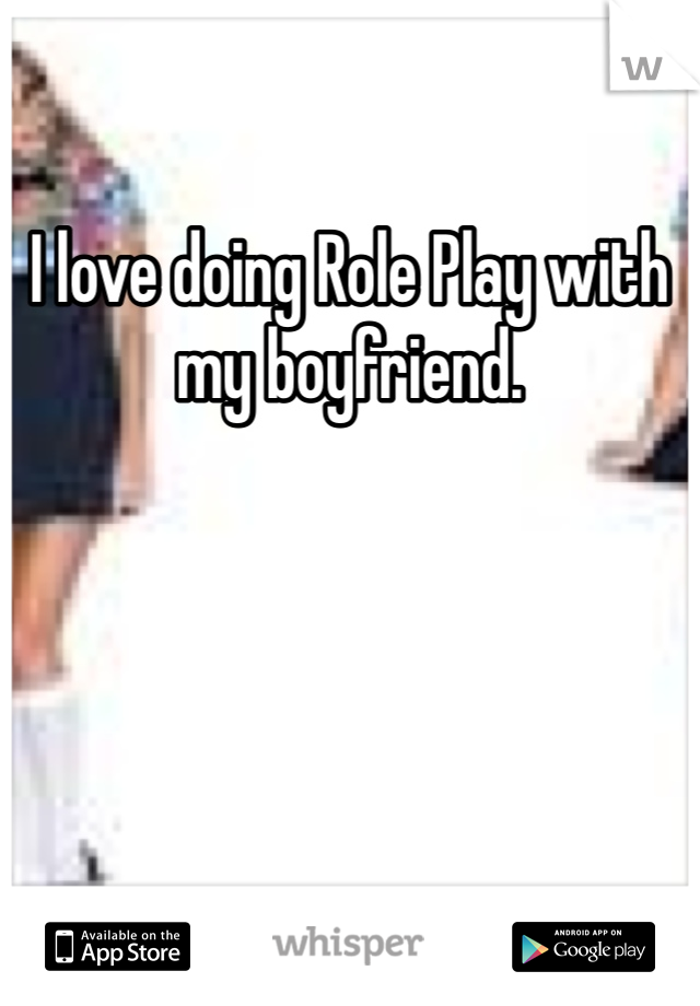 I love doing Role Play with my boyfriend.