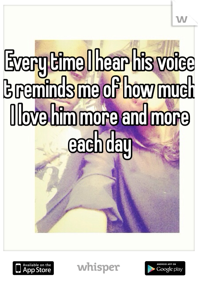 Every time I hear his voice it reminds me of how much I love him more and more each day