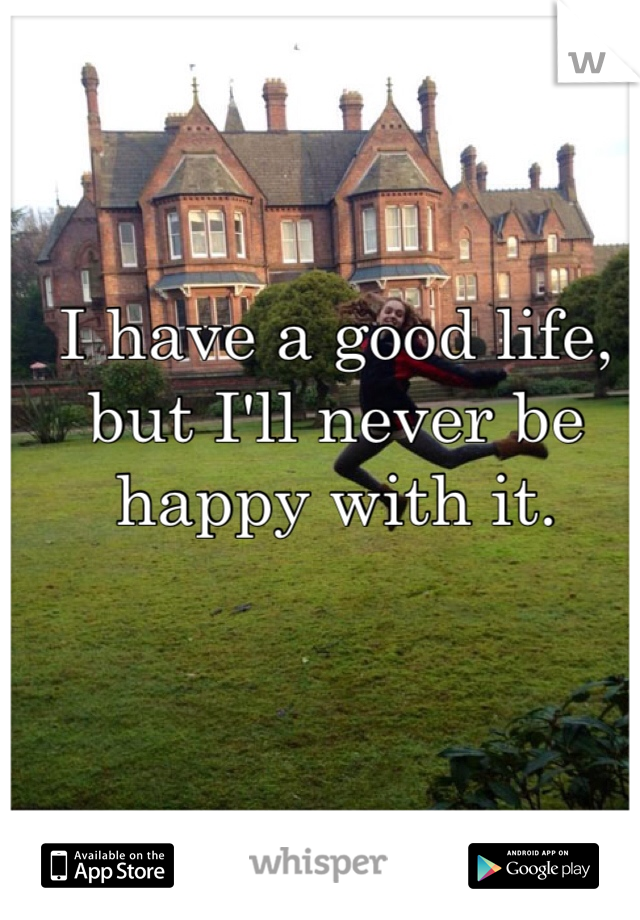 I have a good life, but I'll never be happy with it.