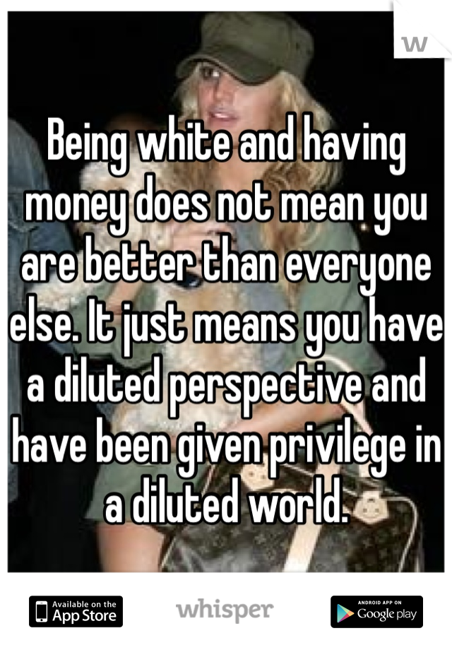 Being white and having money does not mean you are better than everyone else. It just means you have a diluted perspective and have been given privilege in a diluted world.