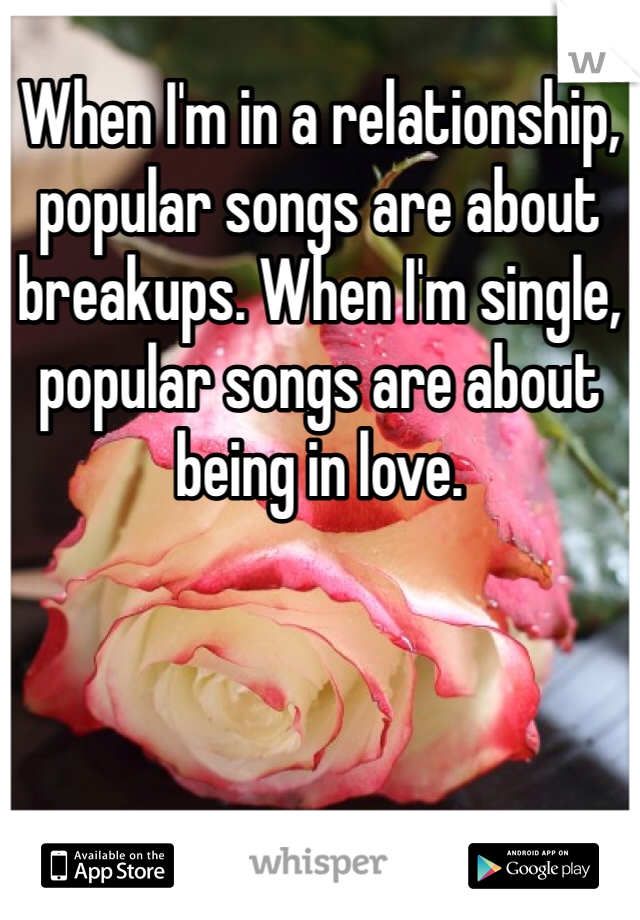 When I'm in a relationship, popular songs are about breakups. When I'm single, popular songs are about being in love.
